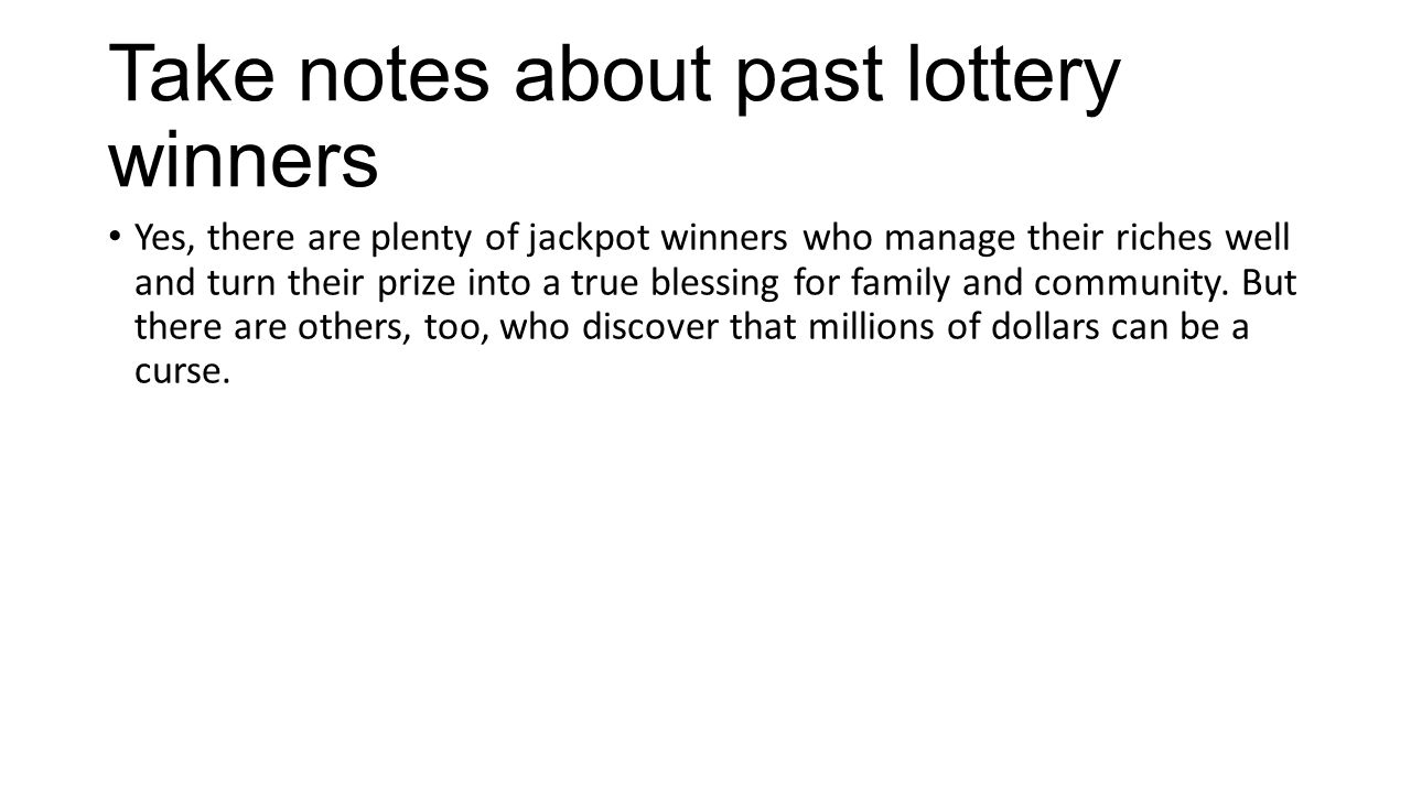 Take notes about past lottery winners Yes, there are plenty of jackpot winners who manage their riches well and turn their prize into a true blessing