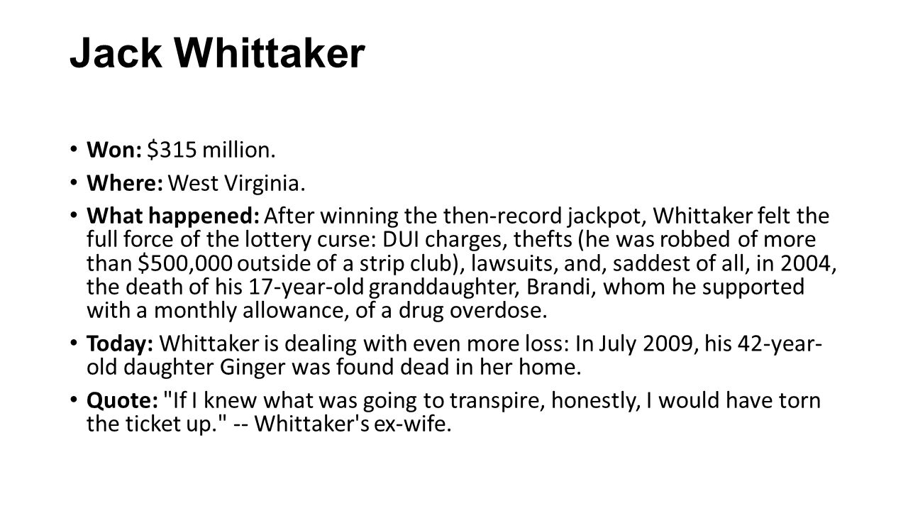 Jack Whittaker Won: $315 million. Where: West Virginia. What happened: After winning the then-record jackpot, Whittaker felt the full force of the lot