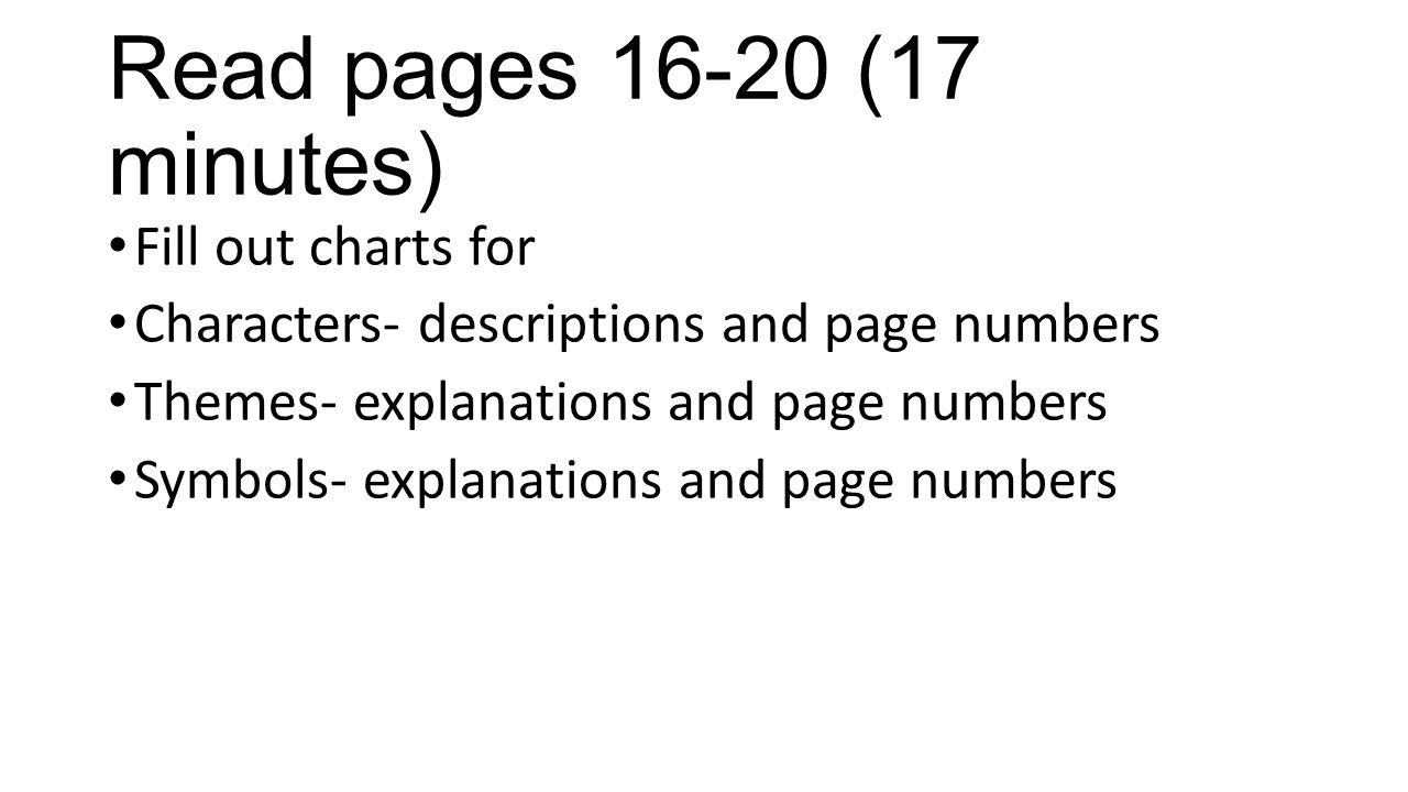 Read pages 16-20 (17 minutes) Fill out charts for Characters- descriptions and page numbers Themes- explanations and page numbers Symbols- explanation