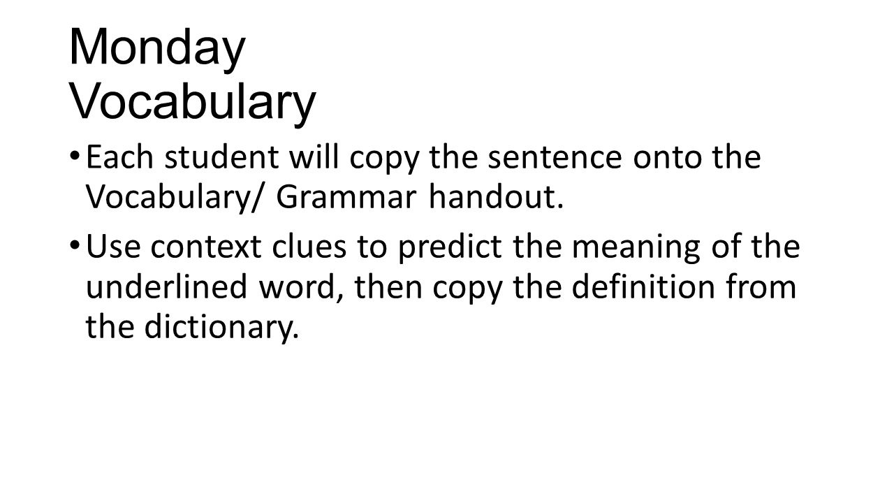Monday Vocabulary Each student will copy the sentence onto the Vocabulary/ Grammar handout. Use context clues to predict the meaning of the underlined