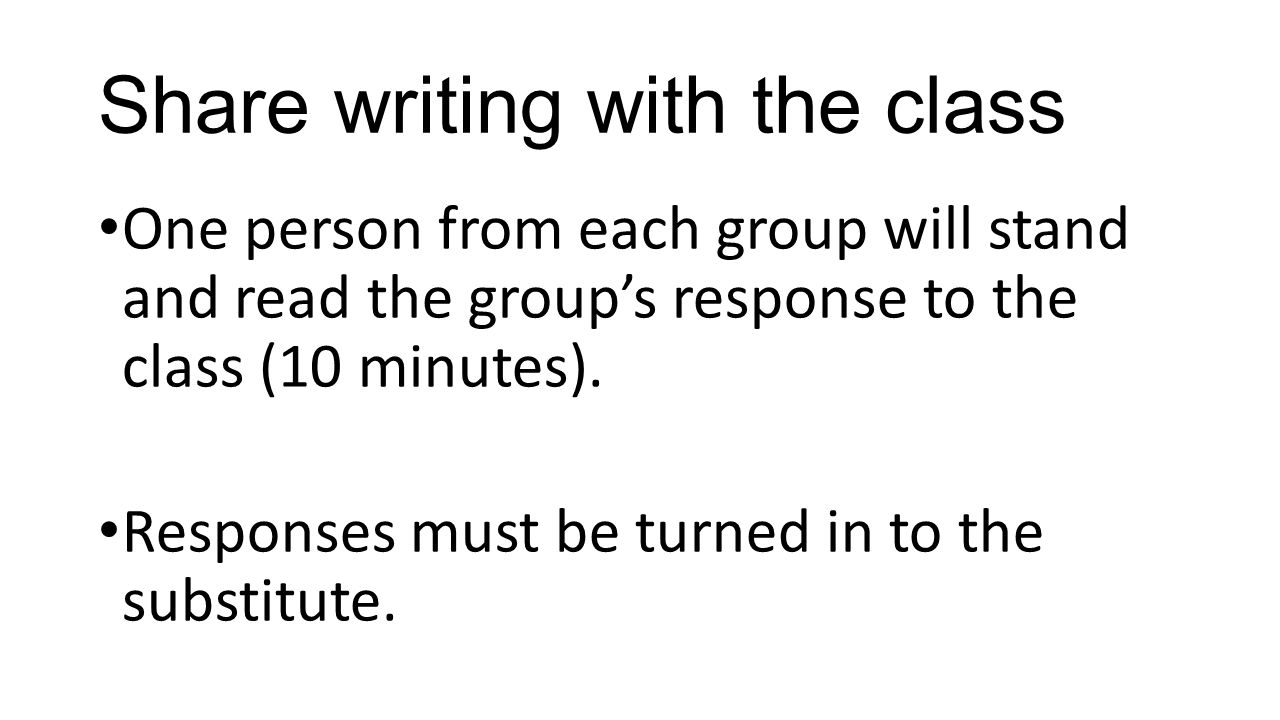 Share writing with the class One person from each group will stand and read the group's response to the class (10 minutes). Responses must be turned i