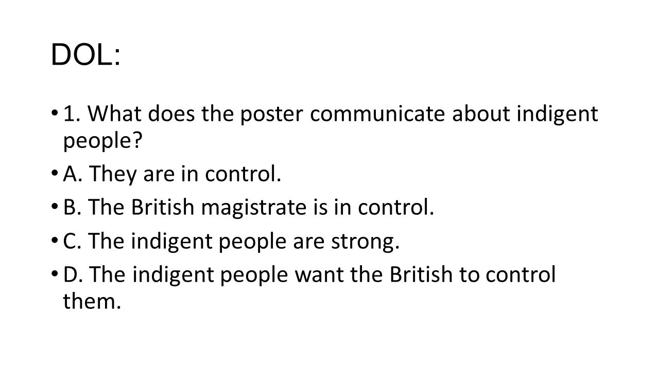 DOL: 1. What does the poster communicate about indigent people? A. They are in control. B. The British magistrate is in control. C. The indigent peopl