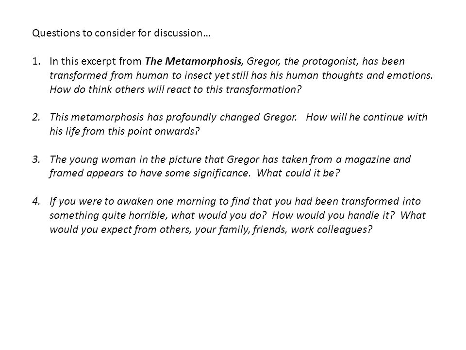 Questions to consider for discussion… 1.In this excerpt from The Metamorphosis, Gregor, the protagonist, has been transformed from human to insect yet still has his human thoughts and emotions.
