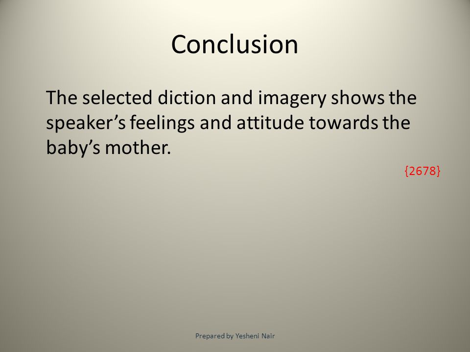 Conclusion The selected diction and imagery shows the speaker's feelings and attitude towards the baby's mother. {2678} Prepared by Yesheni Nair