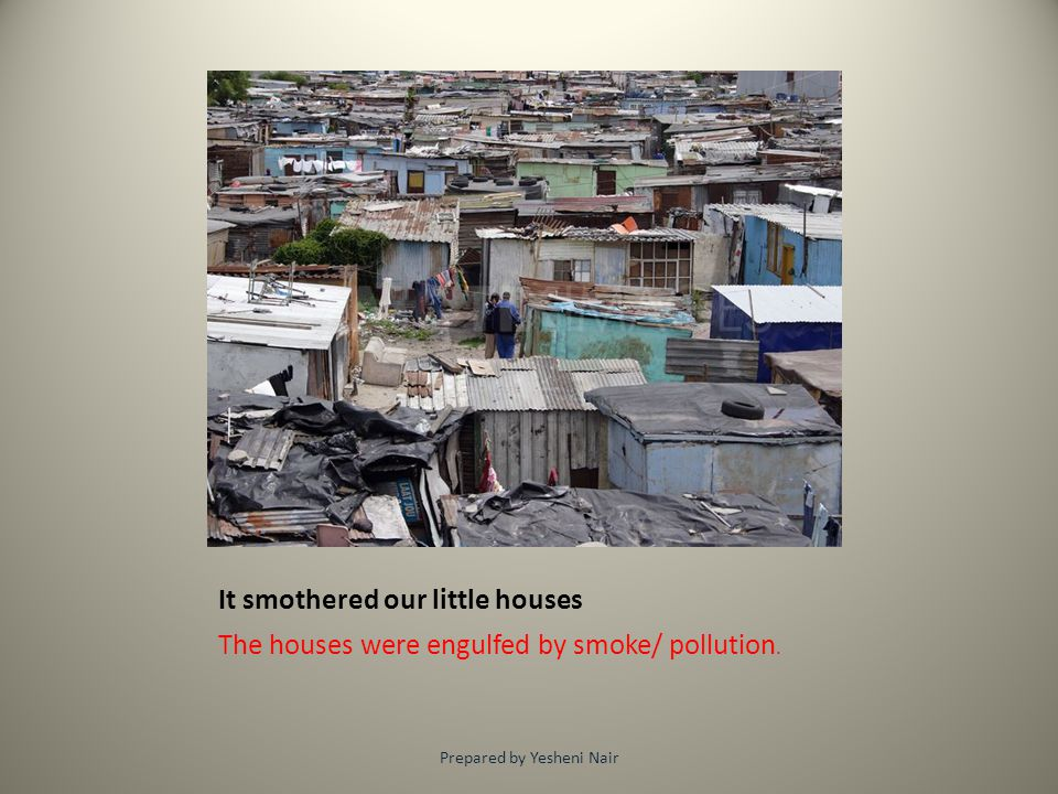 It smothered our little houses The houses were engulfed by smoke/ pollution. Prepared by Yesheni Nair