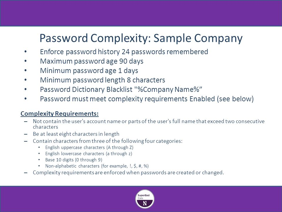 Password Complexity: Sample Company Enforce password history 24 passwords remembered Maximum password age 90 days Minimum password age 1 days Minimum password length 8 characters Password Dictionary Blacklist %Company Name% Password must meet complexity requirements Enabled (see below) Complexity Requirements: – Not contain the user s account name or parts of the user s full name that exceed two consecutive characters – Be at least eight characters in length – Contain characters from three of the following four categories: English uppercase characters (A through Z) English lowercase characters (a through z) Base 10 digits (0 through 9) Non-alphabetic characters (for example, !, $, #, %) – Complexity requirements are enforced when passwords are created or changed.