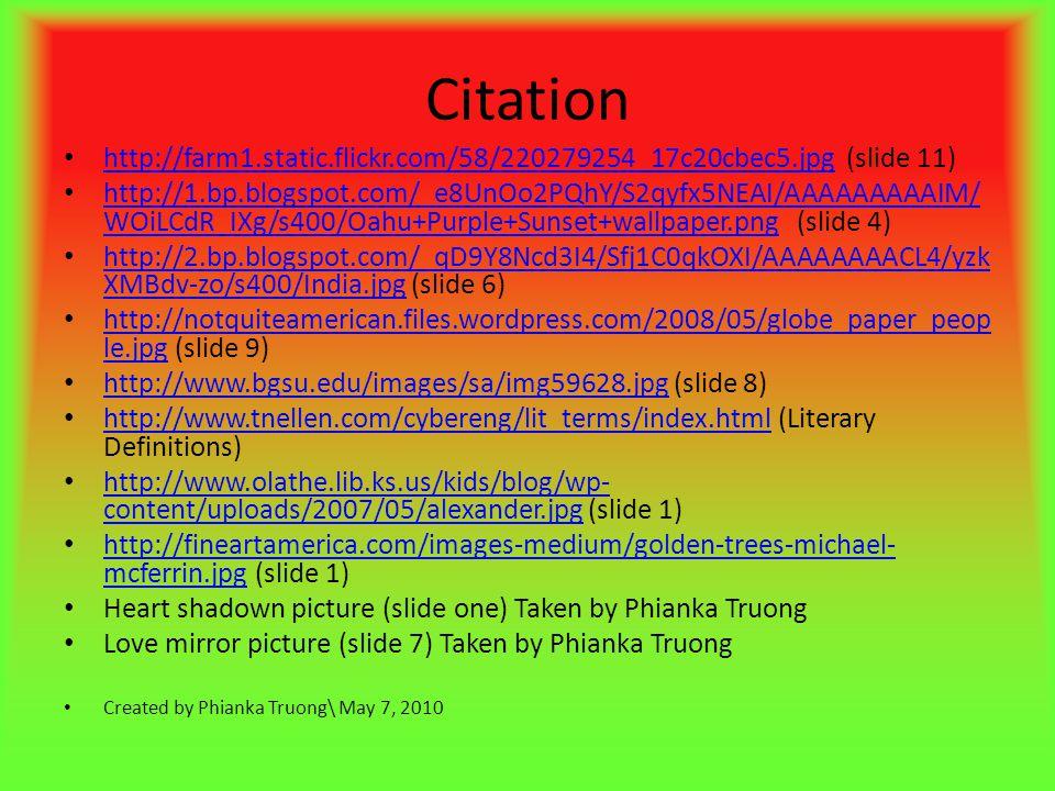 Citation http://farm1.static.flickr.com/58/220279254_17c20cbec5.jpg (slide 11) http://farm1.static.flickr.com/58/220279254_17c20cbec5.jpg http://1.bp.blogspot.com/_e8UnOo2PQhY/S2qyfx5NEAI/AAAAAAAAAIM/ WOiLCdR_IXg/s400/Oahu+Purple+Sunset+wallpaper.png (slide 4) http://1.bp.blogspot.com/_e8UnOo2PQhY/S2qyfx5NEAI/AAAAAAAAAIM/ WOiLCdR_IXg/s400/Oahu+Purple+Sunset+wallpaper.png http://2.bp.blogspot.com/_qD9Y8Ncd3I4/Sfj1C0qkOXI/AAAAAAAACL4/yzk XMBdv-zo/s400/India.jpg (slide 6) http://2.bp.blogspot.com/_qD9Y8Ncd3I4/Sfj1C0qkOXI/AAAAAAAACL4/yzk XMBdv-zo/s400/India.jpg http://notquiteamerican.files.wordpress.com/2008/05/globe_paper_peop le.jpg (slide 9) http://notquiteamerican.files.wordpress.com/2008/05/globe_paper_peop le.jpg http://www.bgsu.edu/images/sa/img59628.jpg (slide 8) http://www.bgsu.edu/images/sa/img59628.jpg http://www.tnellen.com/cybereng/lit_terms/index.html (Literary Definitions) http://www.tnellen.com/cybereng/lit_terms/index.html http://www.olathe.lib.ks.us/kids/blog/wp- content/uploads/2007/05/alexander.jpg (slide 1) http://www.olathe.lib.ks.us/kids/blog/wp- content/uploads/2007/05/alexander.jpg http://fineartamerica.com/images-medium/golden-trees-michael- mcferrin.jpg (slide 1) http://fineartamerica.com/images-medium/golden-trees-michael- mcferrin.jpg Heart shadown picture (slide one) Taken by Phianka Truong Love mirror picture (slide 7) Taken by Phianka Truong Created by Phianka Truong\ May 7, 2010