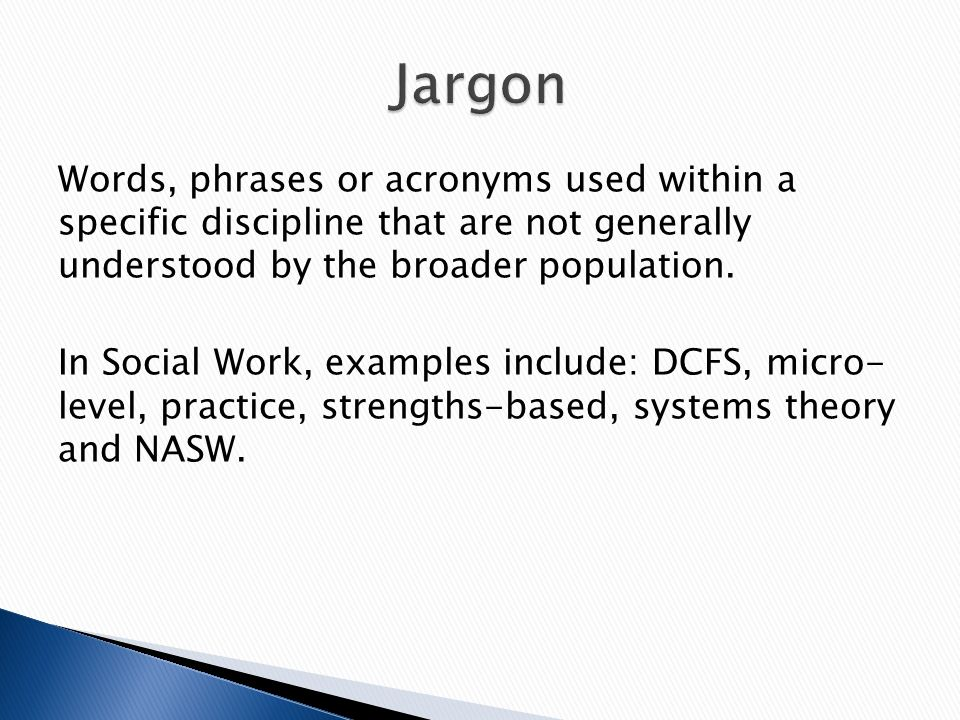Words, phrases or acronyms used within a specific discipline that are not generally understood by the broader population.