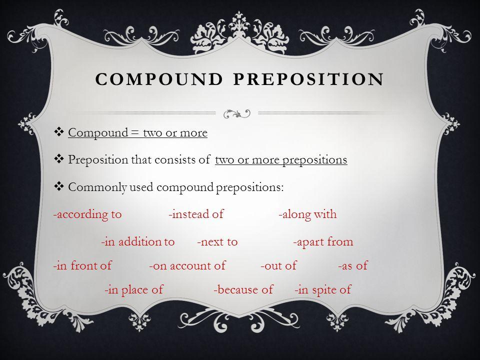 COMPOUND PREPOSITION  Compound = two or more  Preposition that consists of two or more prepositions  Commonly used compound prepositions: -accordin