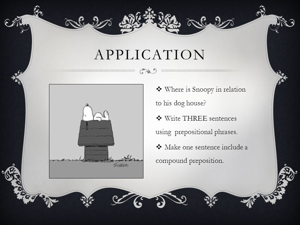 APPLICATION  Where is Snoopy in relation to his dog house?  Write THREE sentences using prepositional phrases.  Make one sentence include a compoun