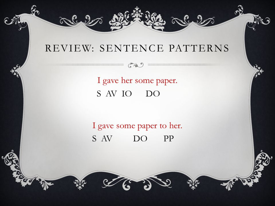 REVIEW: SENTENCE PATTERNS I gave her some paper. S AV IO DO I gave some paper to her. S AV DO PP