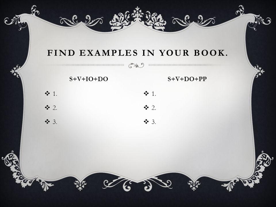  1.  2.  3.  1.  2.  3. FIND EXAMPLES IN YOUR BOOK. S+V+IO+DO S+V+DO+PP