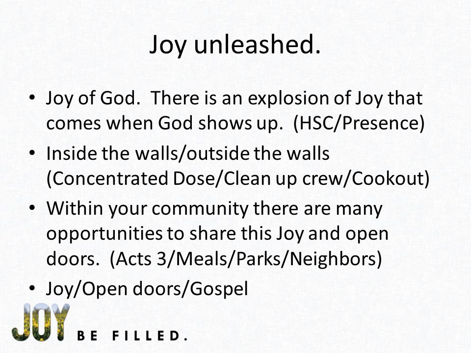 Joy unleashed. Joy of God. There is an explosion of Joy that comes when God shows up.
