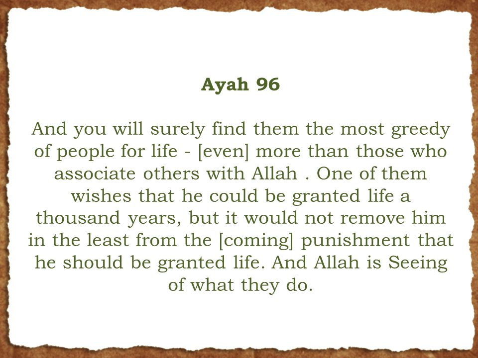 Ayah 96 And you will surely find them the most greedy of people for life - [even] more than those who associate others with Allah. One of them wishes