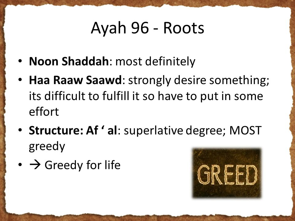 Ayah 96 - Roots Noon Shaddah: most definitely Haa Raaw Saawd: strongly desire something; its difficult to fulfill it so have to put in some effort Structure: Af ' al: superlative degree; MOST greedy  Greedy for life