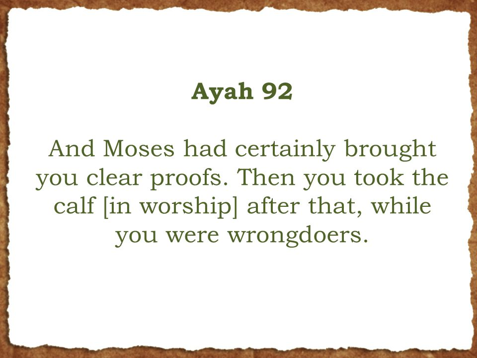 Ayah 92 And Moses had certainly brought you clear proofs. Then you took the calf [in worship] after that, while you were wrongdoers.