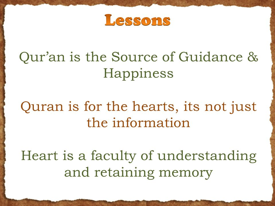 Qur'an is the Source of Guidance & Happiness Quran is for the hearts, its not just the information Heart is a faculty of understanding and retaining m