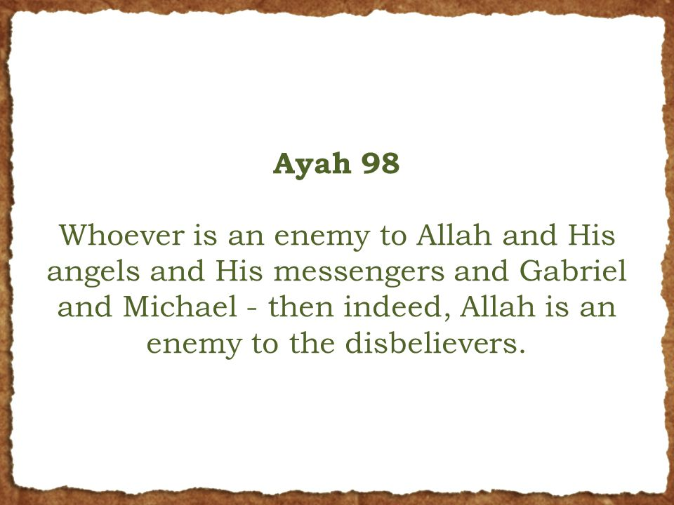 Ayah 98 Whoever is an enemy to Allah and His angels and His messengers and Gabriel and Michael - then indeed, Allah is an enemy to the disbelievers.