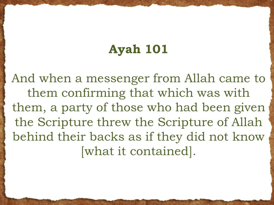 Ayah 101 And when a messenger from Allah came to them confirming that which was with them, a party of those who had been given the Scripture threw the Scripture of Allah behind their backs as if they did not know [what it contained].