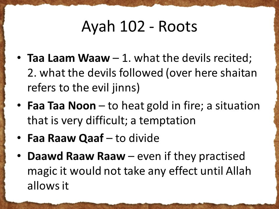 Ayah 102 - Roots Taa Laam Waaw – 1. what the devils recited; 2. what the devils followed (over here shaitan refers to the evil jinns) Faa Taa Noon – t