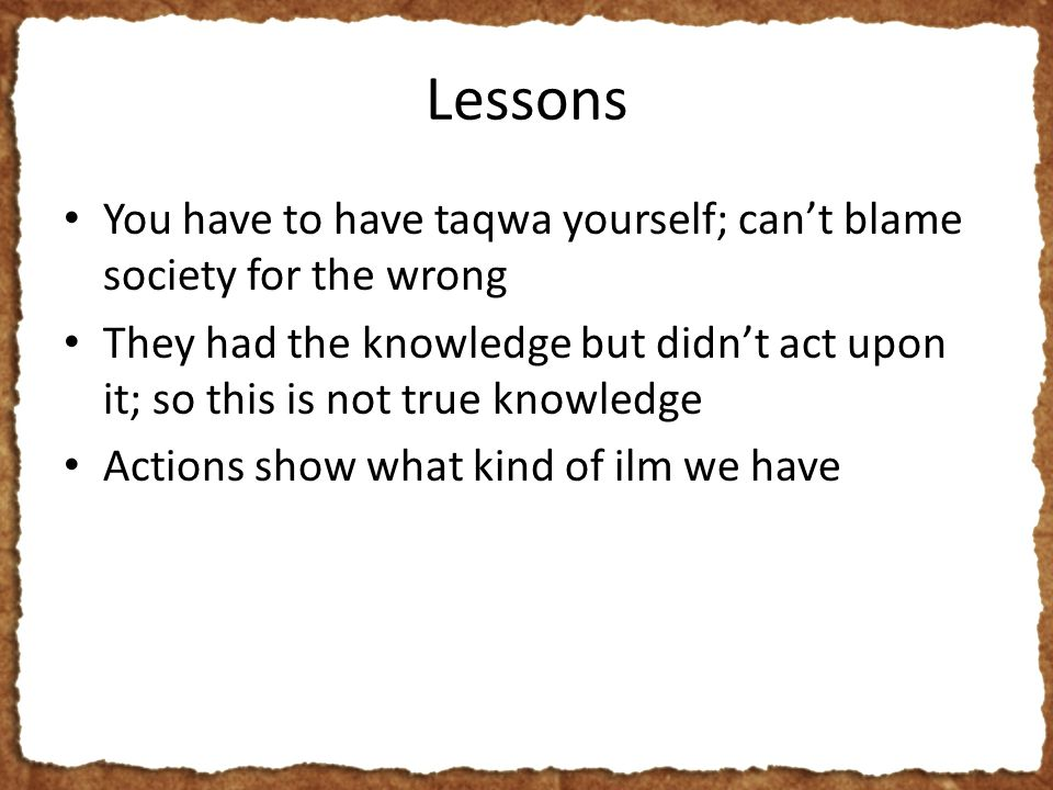 Lessons You have to have taqwa yourself; can't blame society for the wrong They had the knowledge but didn't act upon it; so this is not true knowledge Actions show what kind of ilm we have