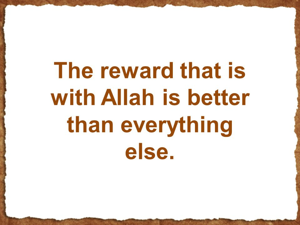 The reward that is with Allah is better than everything else.