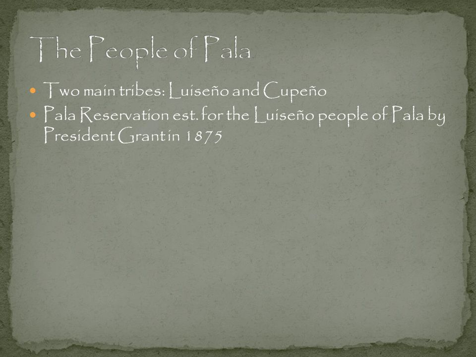 Pala Reservation est. for the Luiseño people of Pala by President Grant in 1875