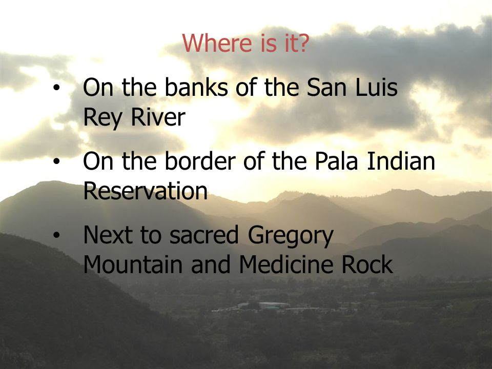 Where is it? On the banks of the San Luis Rey River On the border of the Pala Indian Reservation Next to sacred Gregory Mountain and Medicine Rock