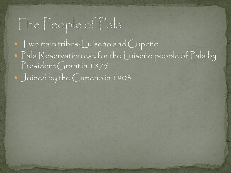 Two main tribes: Luiseño and Cupeño Pala Reservation est. for the Luiseño people of Pala by President Grant in 1875 Joined by the Cupeño in 1903