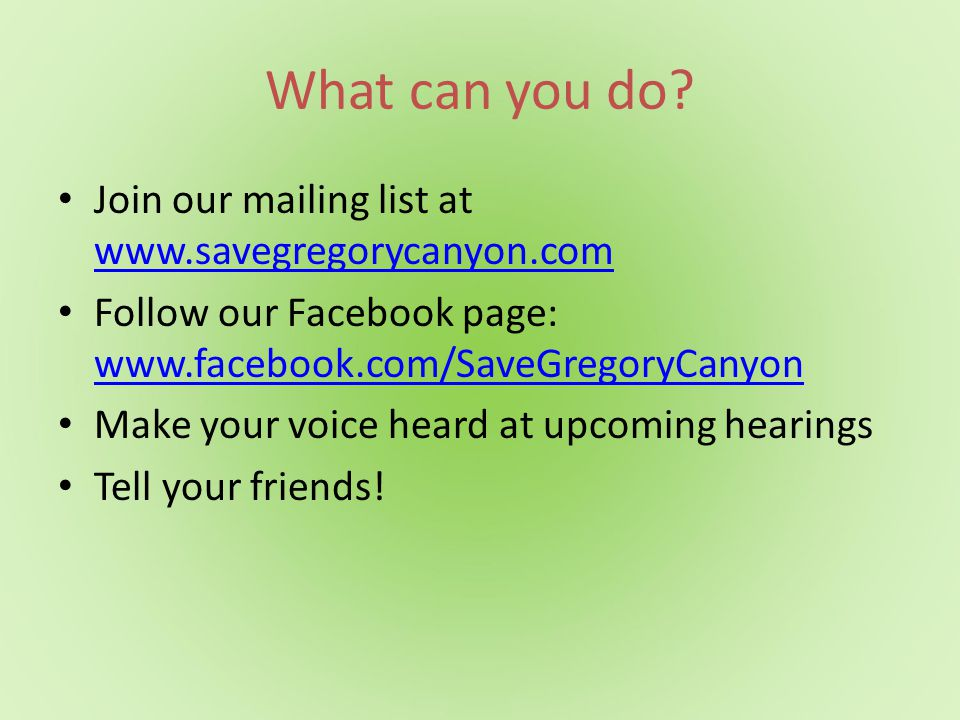 What can you do? Join our mailing list at www.savegregorycanyon.com www.savegregorycanyon.com Follow our Facebook page: www.facebook.com/SaveGregoryCa