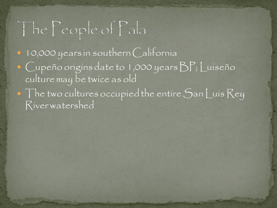 10,000 years in southern California Cupeño origins date to 1,000 years BP; Luiseño culture may be twice as old The two cultures occupied the entire San Luis Rey River watershed