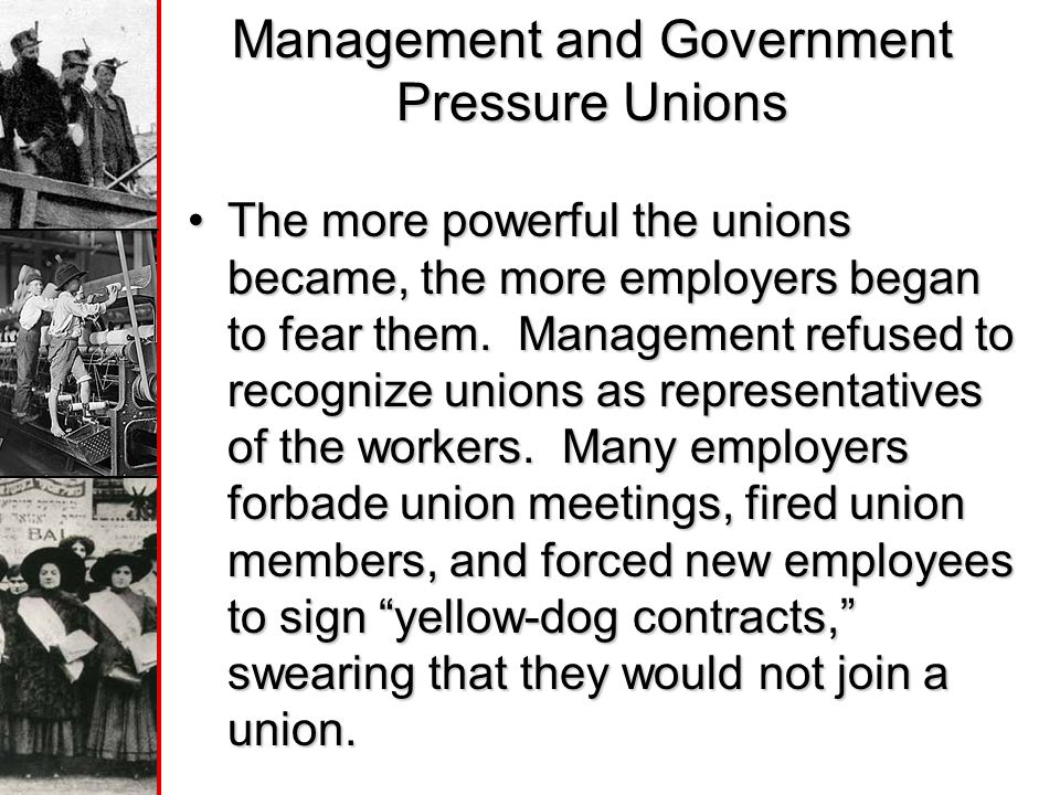 Management and Government Pressure Unions The more powerful the unions became, the more employers began to fear them.