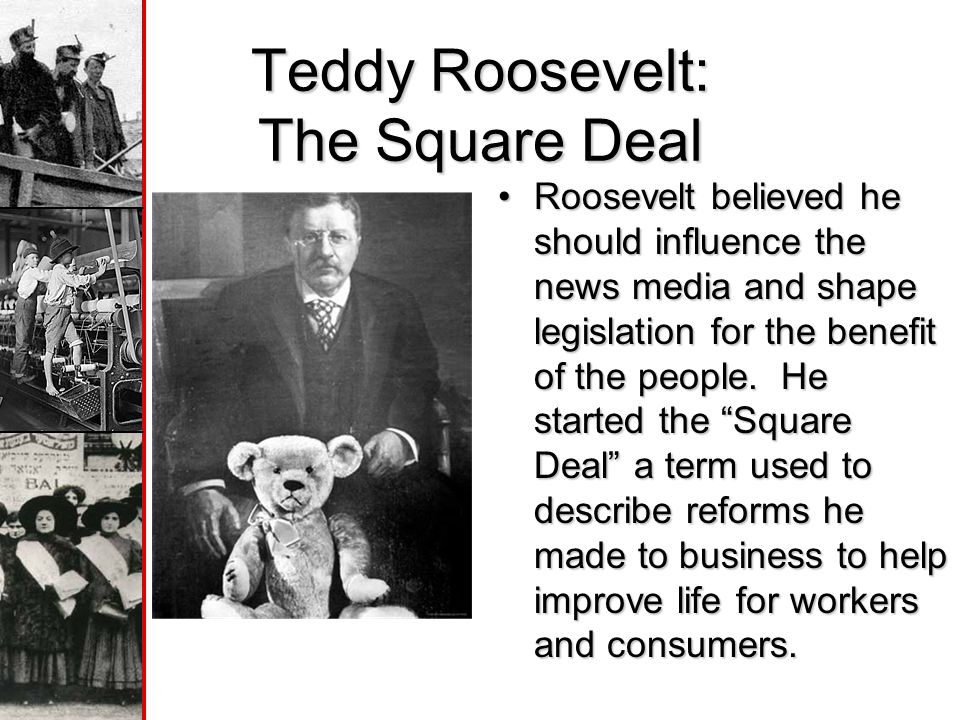 Teddy Roosevelt: The Square Deal Roosevelt believed he should influence the news media and shape legislation for the benefit of the people.