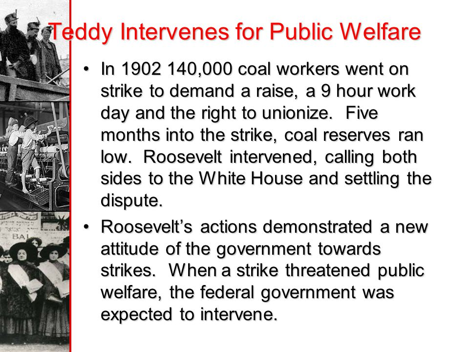 Teddy Intervenes for Public Welfare In 1902 140,000 coal workers went on strike to demand a raise, a 9 hour work day and the right to unionize.