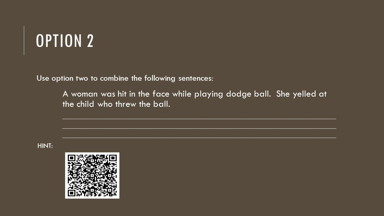 OPTION 2 Use option two to combine the following sentences: A woman was hit in the face while playing dodge ball. She yelled at the child who threw th