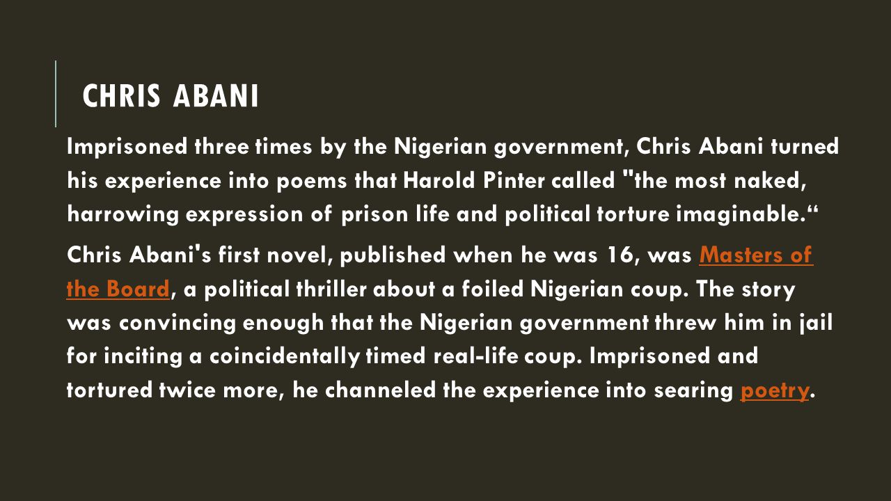 CHRIS ABANI Imprisoned three times by the Nigerian government, Chris Abani turned his experience into poems that Harold Pinter called the most naked, harrowing expression of prison life and political torture imaginable. Chris Abani s first novel, published when he was 16, was Masters of the Board, a political thriller about a foiled Nigerian coup.