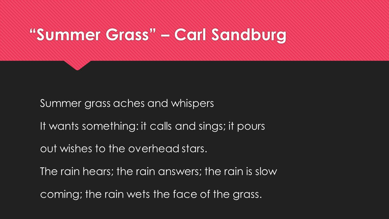 Summer Grass – Carl Sandburg Summer grass aches and whispers It wants something: it calls and sings; it pours out wishes to the overhead stars.