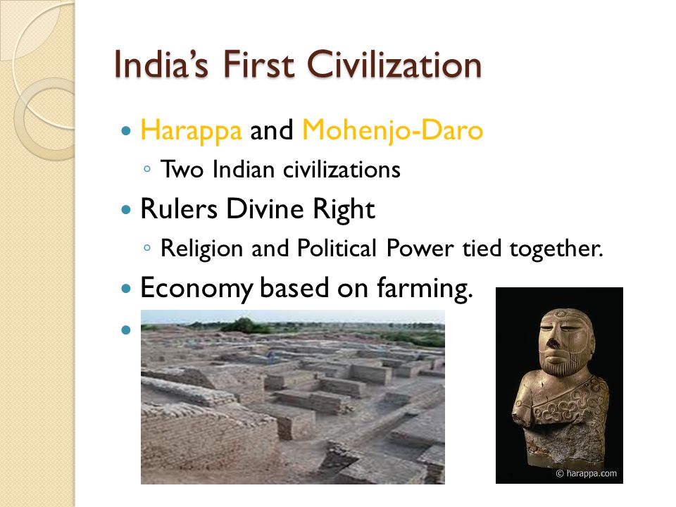 India's First Civilization Harappa and Mohenjo-Daro ◦ Two Indian civilizations Rulers Divine Right ◦ Religion and Political Power tied together.