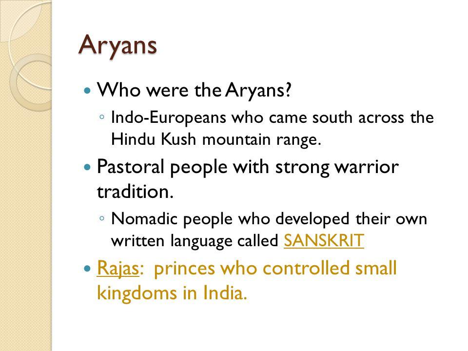 Aryans Who were the Aryans. ◦ Indo-Europeans who came south across the Hindu Kush mountain range.