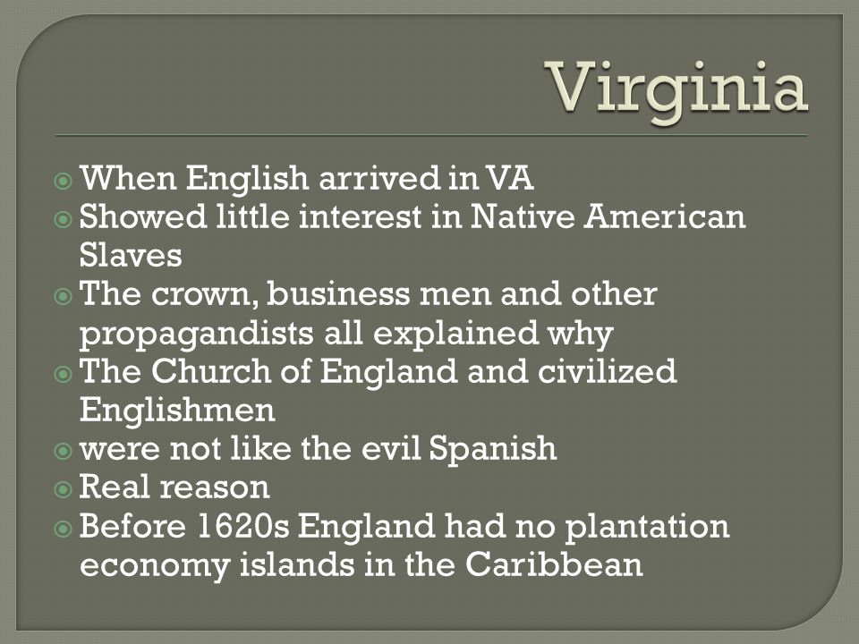 When English arrived in VA  Showed little interest in Native American Slaves  The crown, business men and other propagandists all explained why  The Church of England and civilized Englishmen  were not like the evil Spanish  Real reason  Before 1620s England had no plantation economy islands in the Caribbean