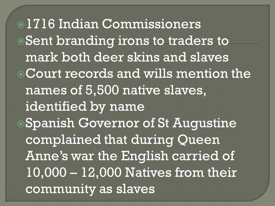  1716 Indian Commissioners  Sent branding irons to traders to mark both deer skins and slaves  Court records and wills mention the names of 5,500 native slaves, identified by name  Spanish Governor of St Augustine complained that during Queen Anne's war the English carried of 10,000 – 12,000 Natives from their community as slaves