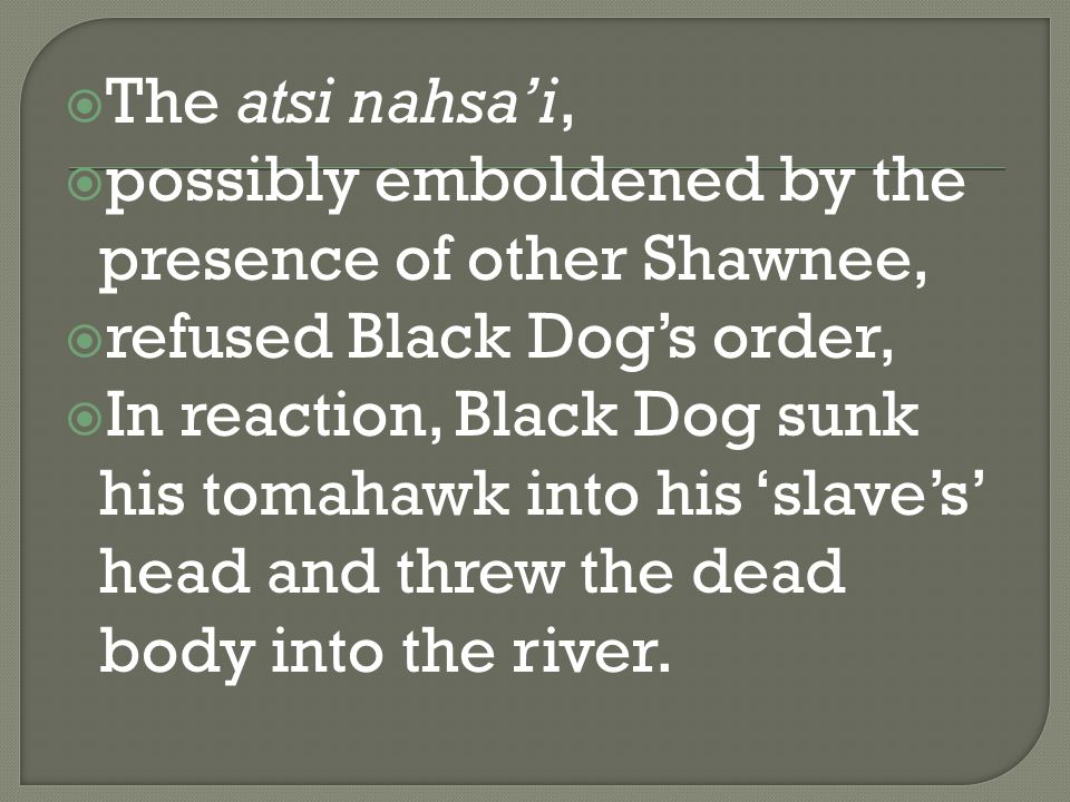  The atsi nahsa'i,  possibly emboldened by the presence of other Shawnee,  refused Black Dog's order,  In reaction, Black Dog sunk his tomahawk into his 'slave's' head and threw the dead body into the river.