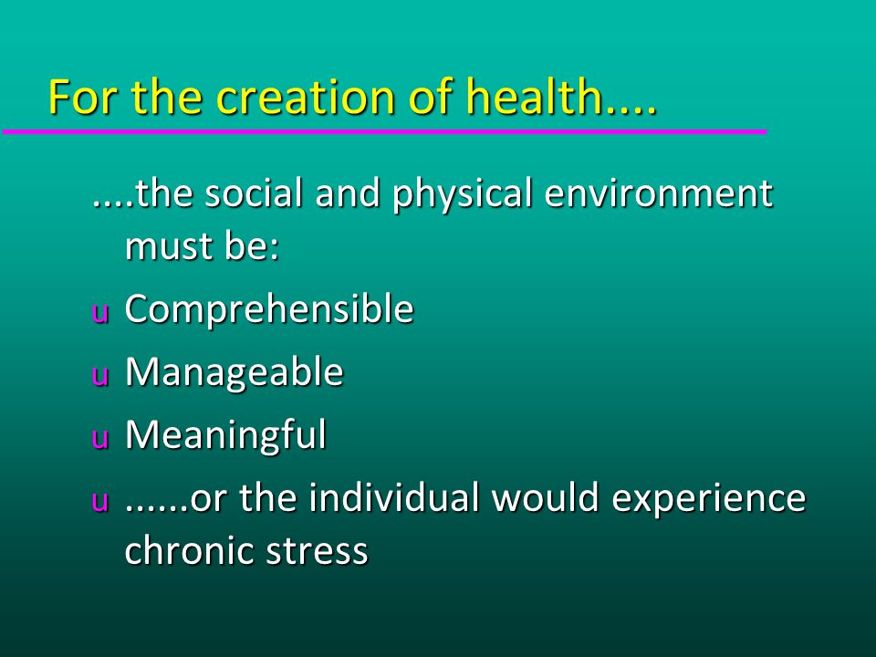 For the creation of health........the social and physical environment must be: u Comprehensible u Manageable u Meaningful u......or the individual would experience chronic stress