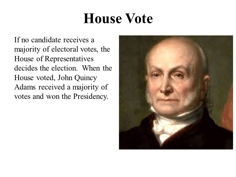 House Vote If no candidate receives a majority of electoral votes, the House of Representatives decides the election.