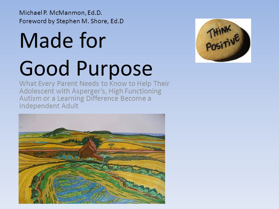 Made for Good Purpose What Every Parent Needs to Know to Help Their Adolescent with Asperger's, High Functioning Autism or a Learning Difference Become a Independent Adult Michael P.