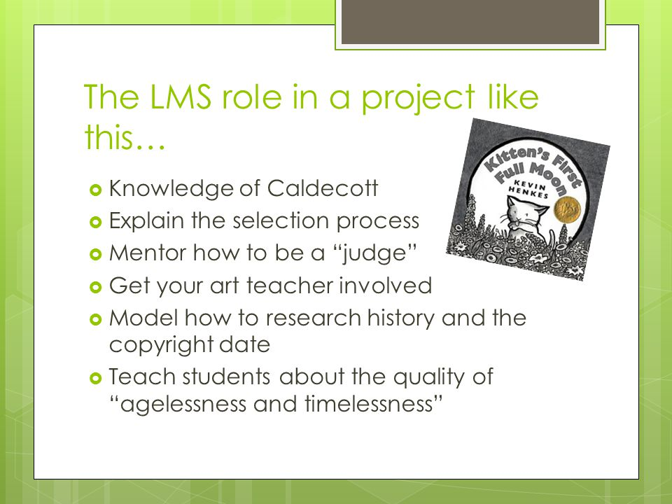 The LMS role in a project like this…  Knowledge of Caldecott  Explain the selection process  Mentor how to be a judge  Get your art teacher involved  Model how to research history and the copyright date  Teach students about the quality of agelessness and timelessness