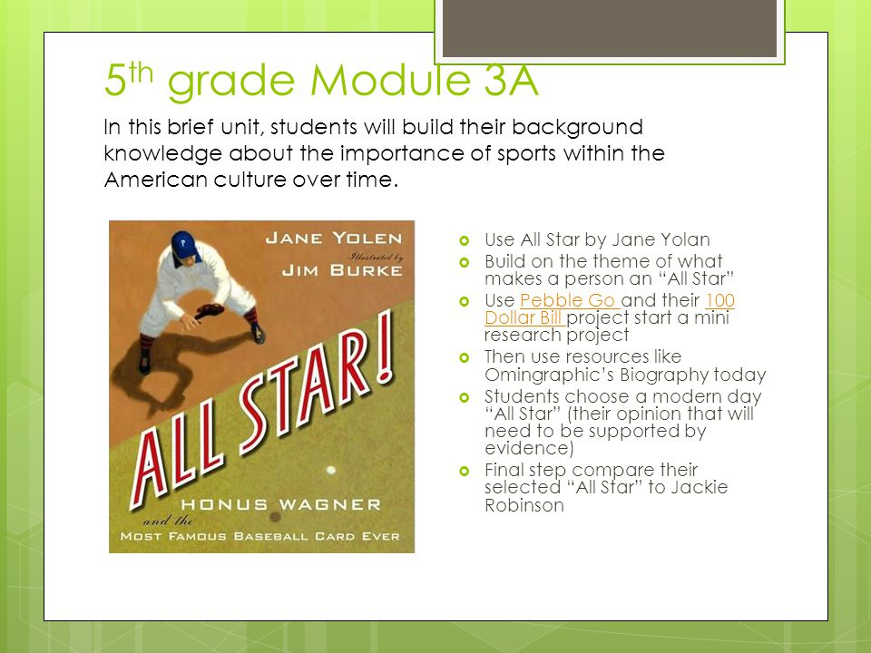 5 th grade Module 3A  Use All Star by Jane Yolan  Build on the theme of what makes a person an All Star  Use Pebble Go and their 100 Dollar Bill project start a mini research projectPebble Go 100 Dollar Bill  Then use resources like Omingraphic's Biography today  Students choose a modern day All Star (their opinion that will need to be supported by evidence)  Final step compare their selected All Star to Jackie Robinson In this brief unit, students will build their background knowledge about the importance of sports within the American culture over time.
