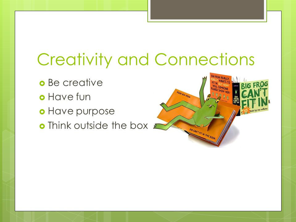 Creativity and Connections  Be creative  Have fun  Have purpose  Think outside the box