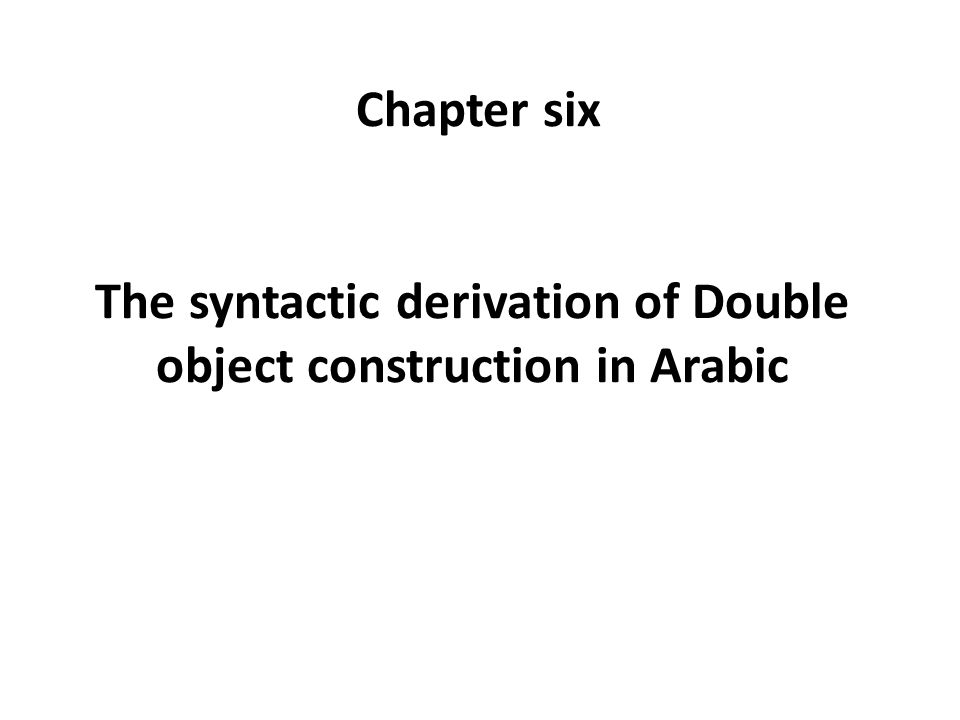 Chapter six The syntactic derivation of Double object construction in Arabic