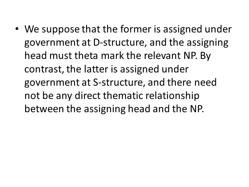 We suppose that the former is assigned under government at D-structure, and the assigning head must theta mark the relevant NP. By contrast, the latte